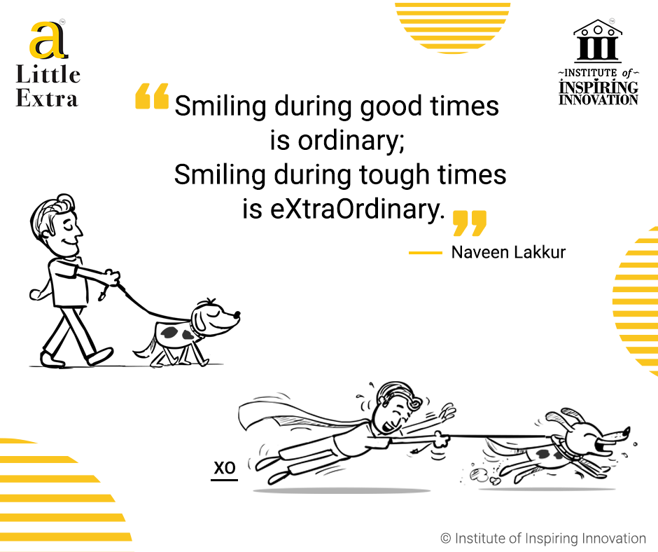 """Smiling during good times is ordinary; Smiling during tough times is eXtraOrdinary"" - Naveen Lakkur"