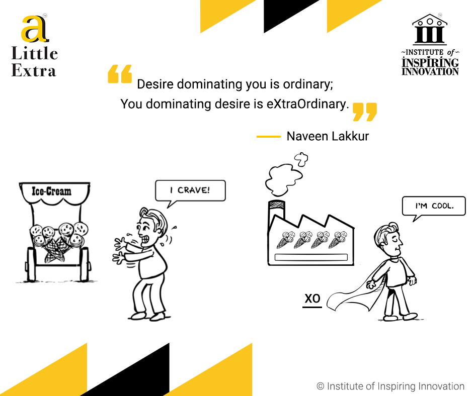 """Desire dominating you is ordinary; You dominating desire is eXtraOrdinary"" - Naveen Lakkur"