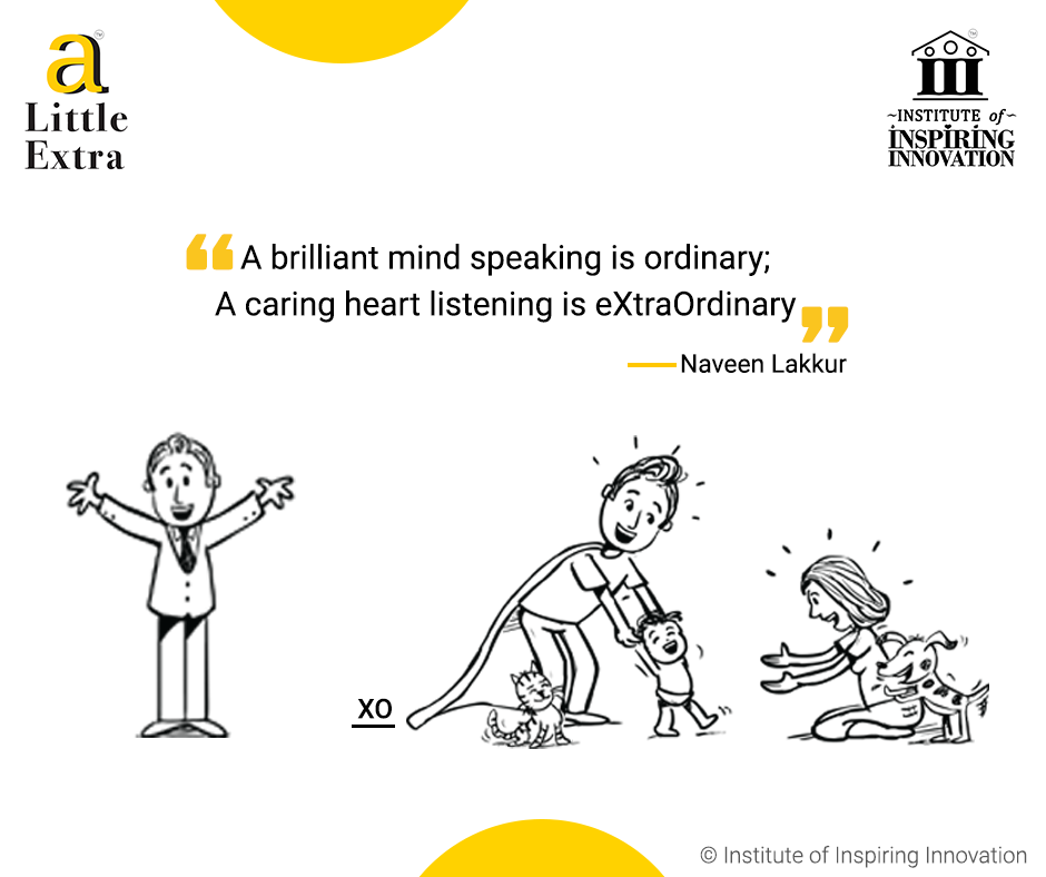 """""""A brilliant mind speaking is ordinary; A caring heart listening is eXtraOrdinary."""" - Naveen Lakkur"""