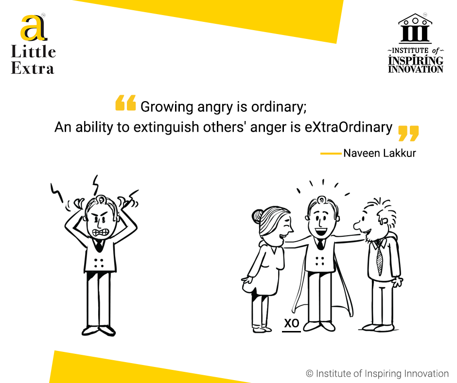 """Growing angry is ordinary; An ability to extinguish others' anger is eXtraOrdinary."" - Naveen Lakkur"