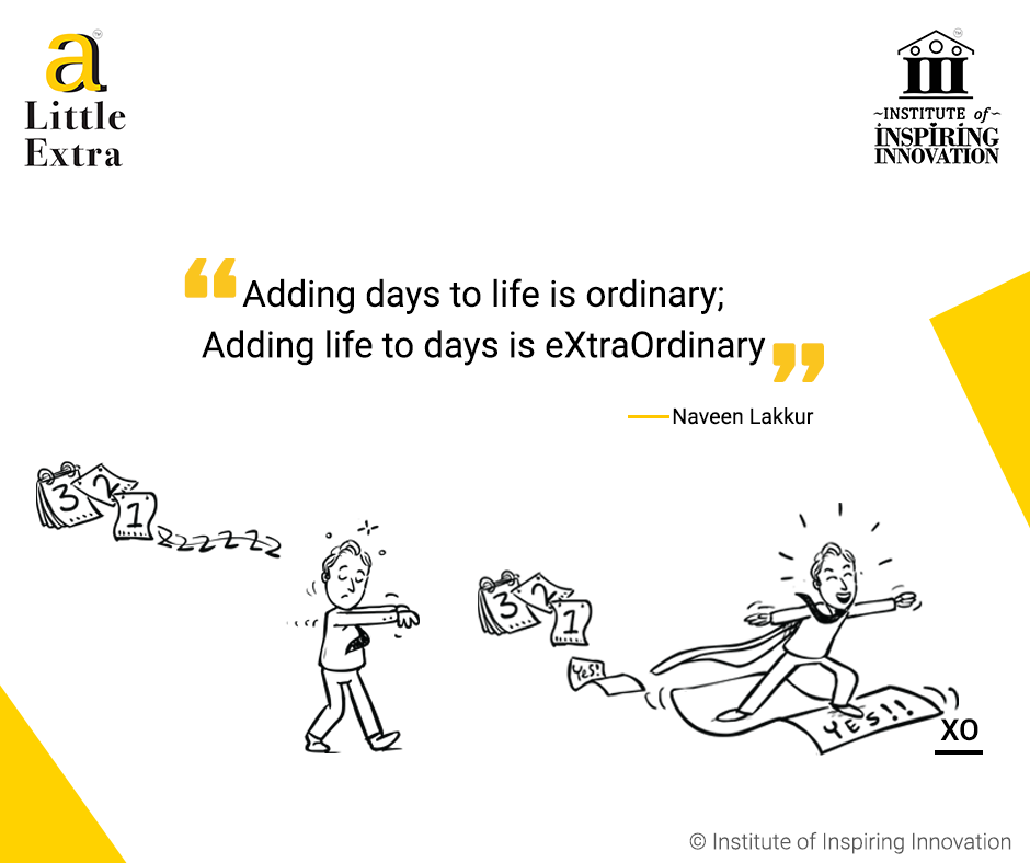 """Adding days to life is ordinary; Adding life to days is eXtraOrdinary."" - Naveen Lakkur"