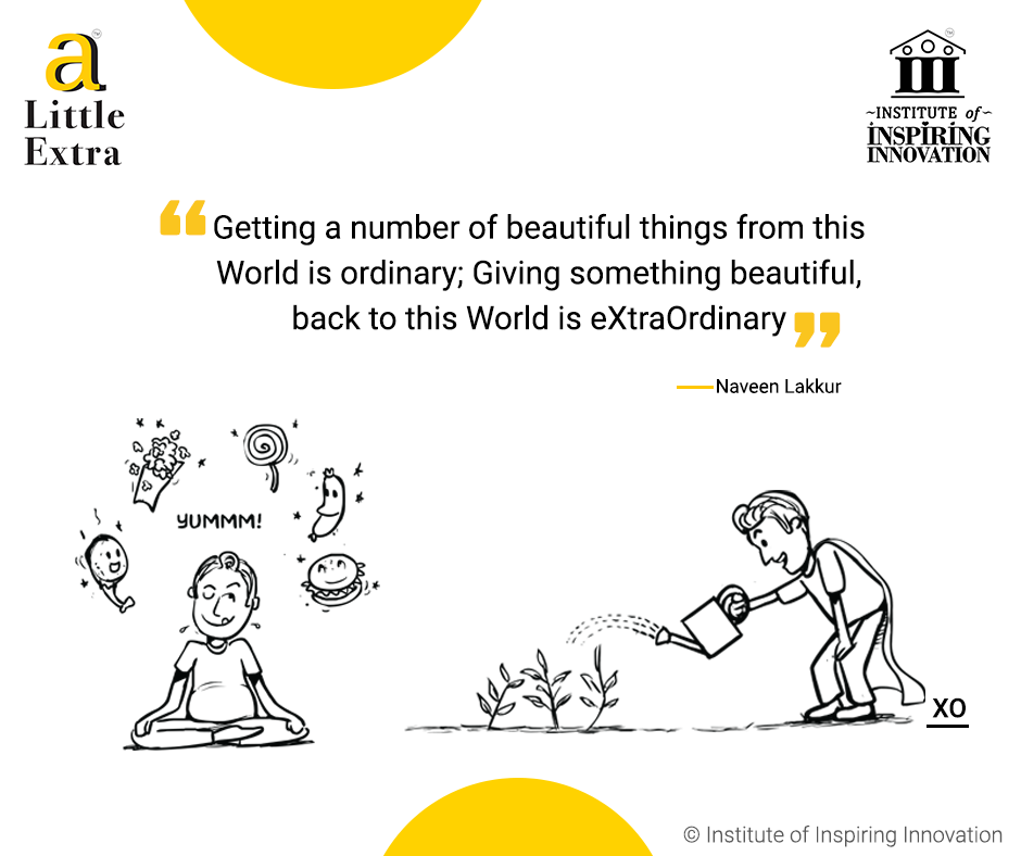 """Getting a number of beautiful things from this World is ordinary; Giving something beautiful back to this World is eXtraOrdinary."" - Naveen Lakkur"