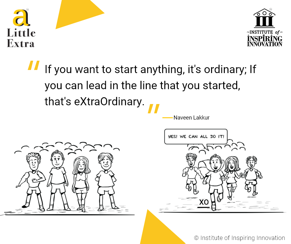 """If you want to start anything, it's ordinary; If you can lead in the line that you started, that's eXtraOrdinary."" - Naveen Lakkur"