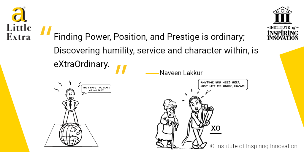 """""""Finding Power, Position, and Prestige is ordinary; Discovering humility, service and character within, is eXtraOrdinary."""" - Naveen Lakkur"""