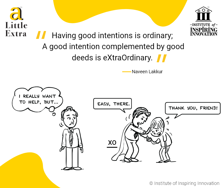 """Having good intentions is ordinary; A good intention complemented by good deeds is eXtraOrdinary."" - Naveen Lakkur"