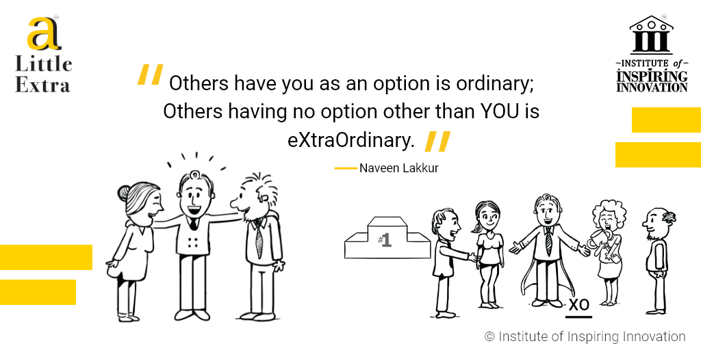 """Others have you as an option is ordinary; Others having no option other than you is eXtraOrdinary."" - Naveen Lakkur"