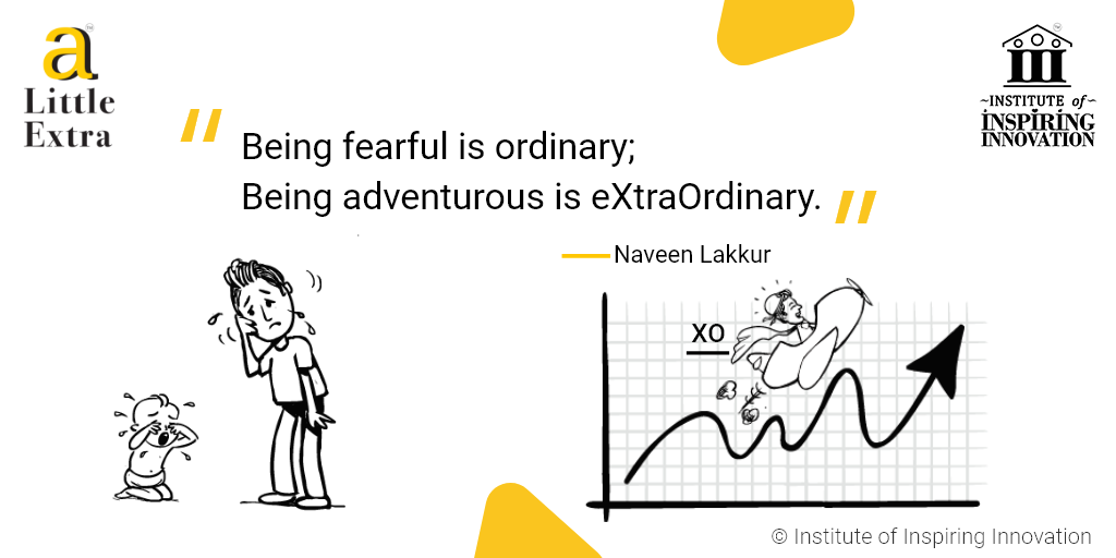 """Being fearful is ordinary; Being adventurous is eXtraOrdinary."" - Naveen Lakkur"