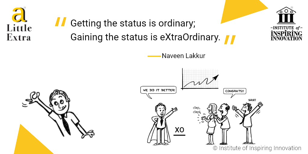 """""""Getting the status is ordinary; gaining the status is eXtraOrdinary."""" - Naveen Lakkur"""
